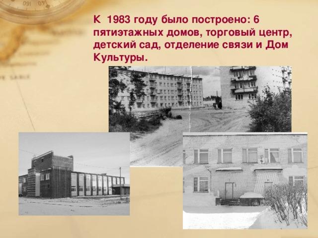 К 1983 году было построено: 6 пятиэтажных домов, торговый центр, детский сад, отделение связи и Дом Культуры.