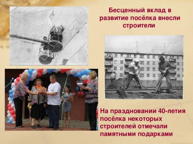 Бесценный вклад в развитие посёлка внесли строители На праздновании 40-летия посёлка некоторых строителей отмечали памятными подарками