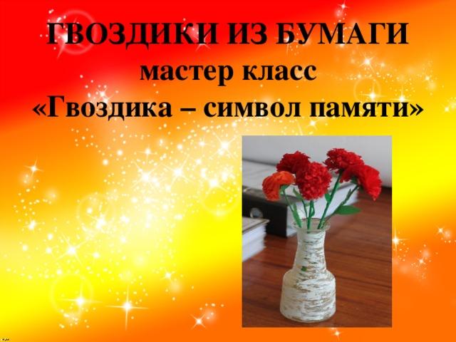 ГВОЗДИКИ ИЗ БУМАГИ  мастер класс  «Гвоздика – символ памяти»