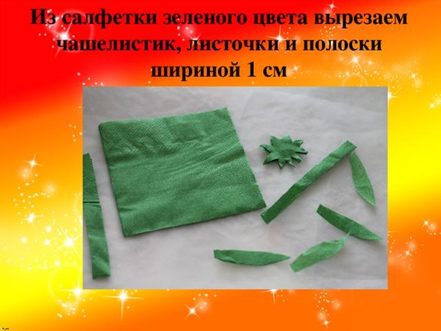 Из салфетки зеленого цвета вырезаем чашелистик, листочки и полоски шириной 1 см