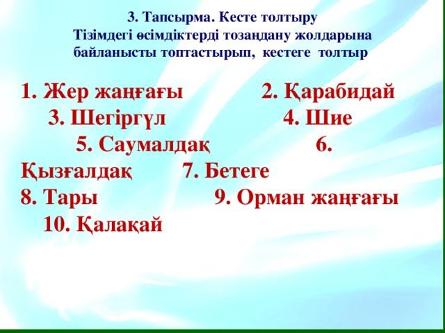 3. Тапсырма. Кесте толтыру Тізімдегі өсімдіктерді тозаңдану жолдарына байланысты топтастырып, кестеге толтыр  1. Жер жаңғағы 2. Қарабидай 3. Шегіргүл 4. Шие 5. Саумалдақ  6. Қызғалдақ 7. Бетеге 8. Тары 9. Орман жаңғағы 10. Қалақай