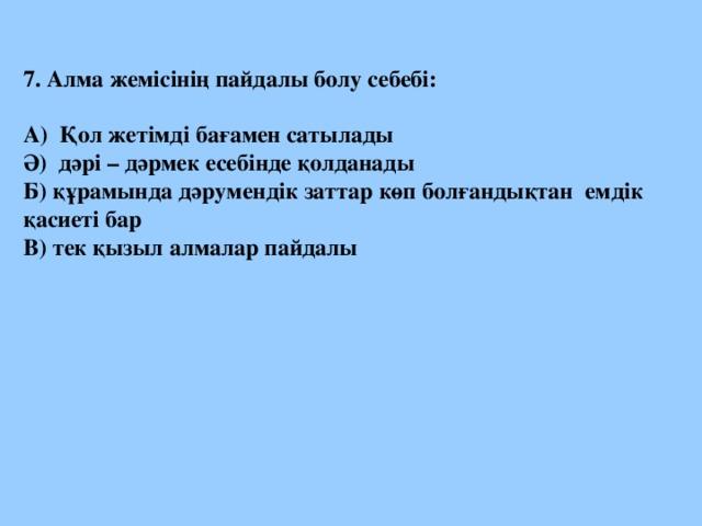 7. Алма жемісінің пайдалы болу себебі:  А) Қол жетімді бағамен сатылады Ә) дәрі – дәрмек есебінде қолданады Б) құрамында дәрумендік заттар көп болғандықтан емдік қасиеті бар В) тек қызыл алмалар пайдалы