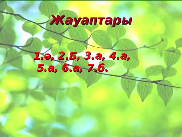 Жауаптары 1.ә, 2.Б, 3.а, 4.а,  5.а, 6.а, 7.б.
