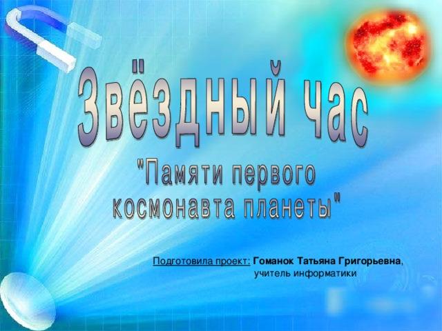 Подготовила проект:  Гоманок Татьяна Григорьевна ,  учитель информатики