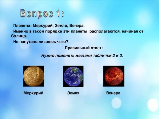 Планеты: Меркурий, Земля, Венера.  Именно в таком порядке эти планеты располагаются, начиная от Солнца.  Не напутано ли здесь чего?   Правильный ответ: Нужно поменять местами таблички 2 и 3.  Меркурий Венера Земля
