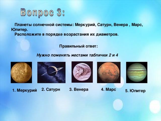 Планеты солнечной системы: Меркурий, Сатурн, Венера , Марс, Юпитер.  Расположите в порядке возрастания их диаметров. Правильный ответ: Нужно поменять местами таблички 2 и 4  3. Венера 4. Марс 2. Сатурн 1. Меркурий 5. Юпитер