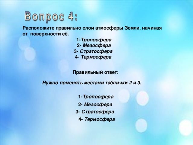 Расположите правильно слои атмосферы Земли, начиная от поверхности её. 1- Тропосфера 2- Мезосфера 3- Стратосфера 4- Термосфера  Правильный ответ: Нужно поменять местами таблички 2 и 3. 1- Тропосфера 2- Мезосфера 3- Стратосфера  4- Термосфера
