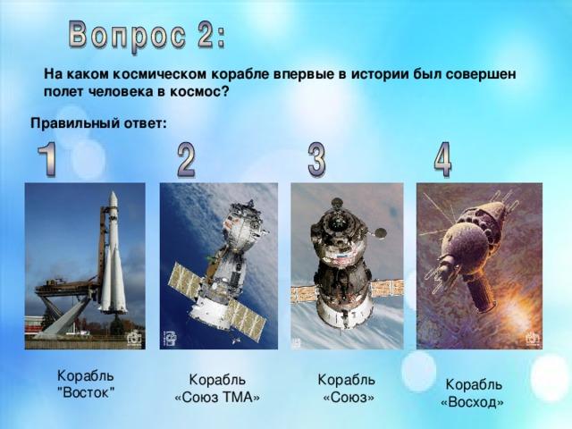 На каком космическом корабле впервые в истории был совершен полет человека в космос? Правильный ответ: Корабль
