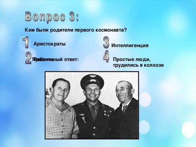 Кем были родители первого космонавта? Аристократы Интеллигенция Простые люди, трудились в колхозе Рабочие Правильный ответ: