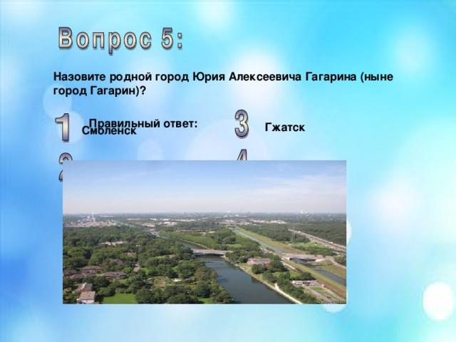 Назовите родной город Юрия Алексеевича Гагарина (ныне город Гагарин)?  Правильный ответ: Гжатск Смоленск Москва Ростов