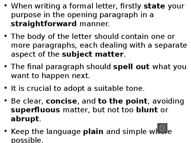 When writing a formal letter, firstly state your purpose in the opening paragraph in a straightforward manner. The body of the letter should contain one or more paragraphs, each dealing with a separate aspect of the subject matter . The final paragraph should spell out what you want to happen next. It is crucial to adopt a suitable tone. Be clear, concise , and to the point , avoiding superfluous matter, but not too blunt or abrupt . Keep the language plain and simple where possible. Refer to sample letters on the internet for further guidance.