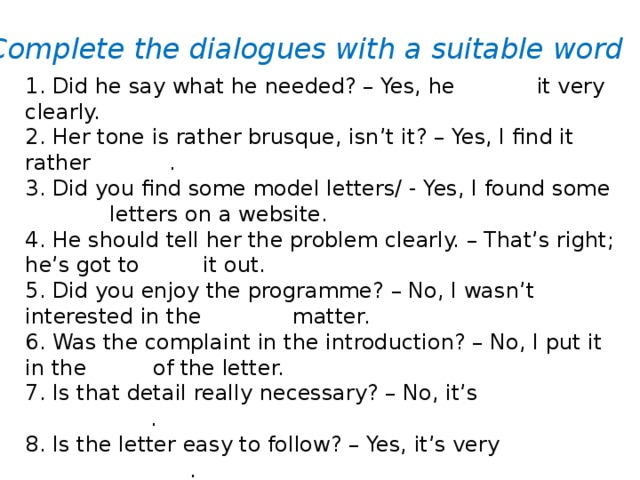 Complete the dialogues with a suitable word 1. Did he say what he needed? – Yes, he stated it very clearly. 2. Her tone is rather brusque, isn't it? – Yes, I find it rather abrupt . 3. Did you find some model letters/ - Yes, I found some sample letters on a website. 4. He should tell her the problem clearly. – That's right; he's got to spell it out. 5. Did you enjoy the programme? – No, I wasn't interested in the subject matter. 6. Was the complaint in the introduction? – No, I put it in the body of the letter. 7. Is that detail really necessary? – No, it's superfluous . 8. Is the letter easy to follow? – Yes, it's very straightforward .