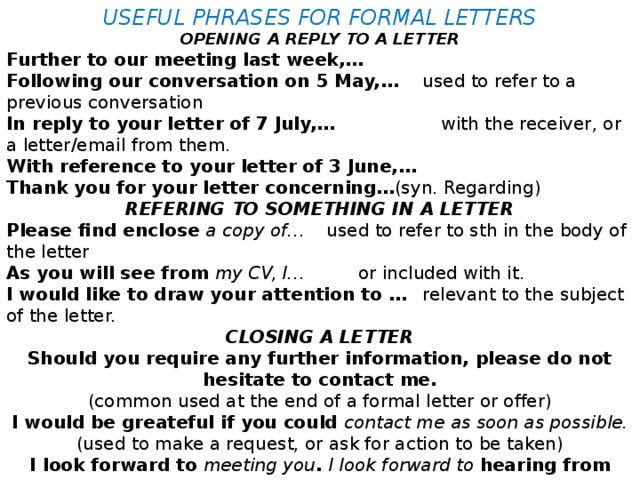 USEFUL PHRASES FOR FORMAL LETTERS OPENING A REPLY TO A LETTER Further to our meeting last week,… Following our conversation on 5 May,…  used to refer to a previous conversation In reply to your letter of 7 July,…   with the receiver, or a letter/email from them. With reference to your letter of 3 June,… Thank you for your letter concerning… (syn. Regarding) REFERING TO SOMETHING IN A LETTER Please find enclose a copy of…  used to refer to sth in the body of the letter As you will see from my CV, I…   or included with it. I would like to draw your attention to …  relevant to the subject of the letter. CLOSING A LETTER Should you require any further information, please do not hesitate to contact me. (common used at the end of a formal letter or offer) I would be greateful if you could contact me as soon as possible. (used to make a request, or ask for action to be taken) I look forward to meeting you . I look forward to hearing from you. (used to end a formal letter) TRY TO WRITE YOUR OWN FORMAL LETTER!
