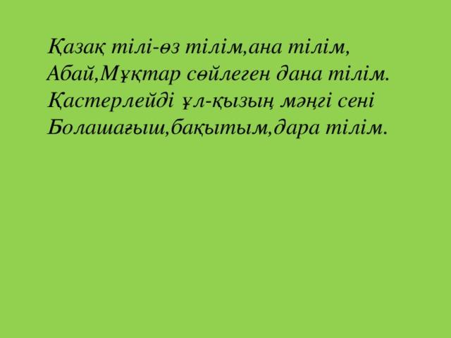 Қазақ тілі-өз тілім,ана тілім, Абай,Мұқтар сөйлеген дана тілім. Қастерлейді ұл-қызың мәңгі сені Болашағыш,бақытым,дара тілім.