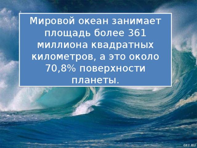 Мировой океан занимает площадь более 361 миллиона квадратных километров, а это около 70,8% поверхности планеты.