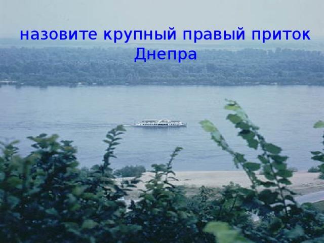 назовите крупный правый приток Днепра
