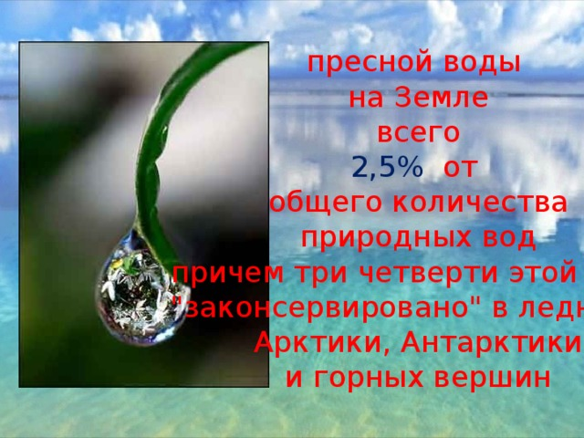пресной воды на Земле всего 2,5% от общего количества природных вод причем три четверти этой воды