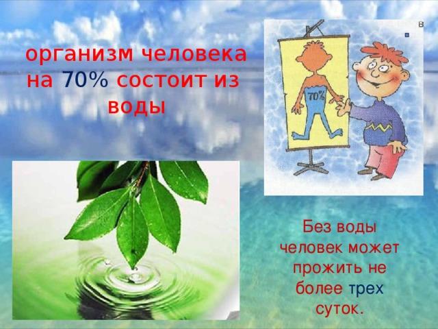 организм человека на 70% состоит из воды Без воды человек может прожить не более трех суток.