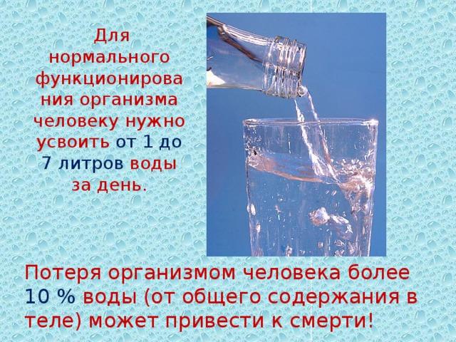 Для нормального функционирования организма человеку нужно усвоить от 1 до 7 литров воды за день. Потеря организмом человека более 10% воды (от общего содержания в теле) может привести к смерти! .