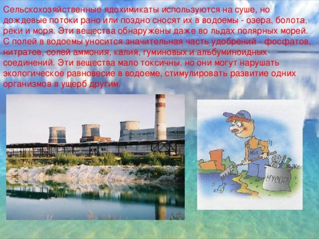 Сельскохозяйственные ядохимикаты используются на суше, но дождевые потоки рано или поздно сносят их в водоемы - озера, болота, реки и моря. Эти вещества обнаружены даже во льдах полярных морей. С полей в водоемы уносится значительная часть удобрений - фосфатов, нитратов, солей аммония, калия, гуминовых и альбуминоидных соединений. Эти вещества мало токсичны, но они могут нарушать экологическое равновесие в водоеме, стимулировать развитие одних организмов в ущерб другим.