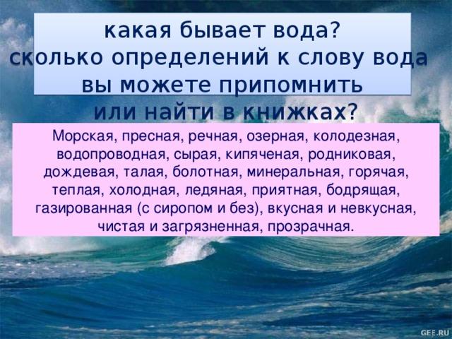 какая бывает вода? сколько определений к слову вода вы можете припомнить  или найти в книжках? Морская, пресная, речная, озерная, колодезная, водопроводная, сырая, кипяченая, родниковая, дождевая, талая, болотная, минеральная, горячая, теплая, холодная, ледяная, приятная, бодрящая, газированная (с сиропом и без), вкусная и невкусная, чистая и загрязненная, прозрачная.