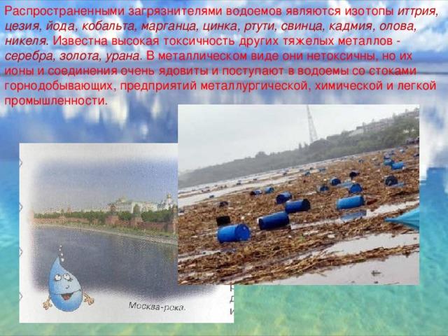 Распространенными загрязнителями водоемов являются изотопы иттрия, цезия, йода, кобальта, марганца, цинка, ртути, свинца, кадмия, олова, никеля. Известна высокая токсичность других тяжелых металлов - серебра, золота, урана . В металлическом виде они нетоксичны, но их ионы и соединения очень ядовиты и поступают в водоемы со стоками горнодобывающих, предприятий металлургической, химической и легкой промышленности.