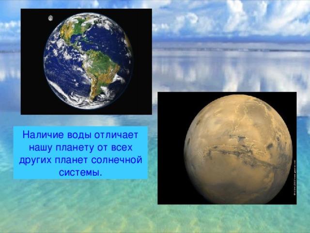 Наличие воды отличает нашу планету от всех других планет солнечной системы.