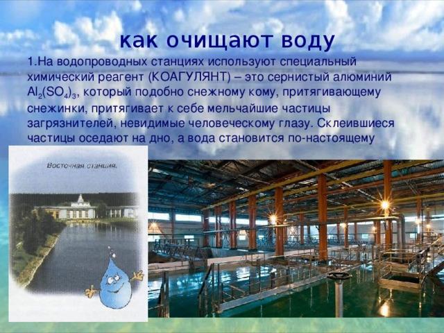 как очищают воду 1.На водопроводных станциях используют специальный химический реагент (КОАГУЛЯНТ) – это сернистый алюминий Al 2 (SO 4 ) 3 , который подобно снежному кому, притягивающему снежинки, притягивает к себе мельчайшие частицы загрязнителей, невидимые человеческому глазу. Склеившиеся частицы оседают на дно, а вода становится по-настоящему прозрачной.