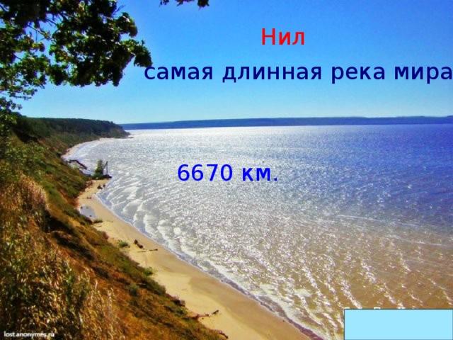 Нил самая длинная река мира 6670 км.