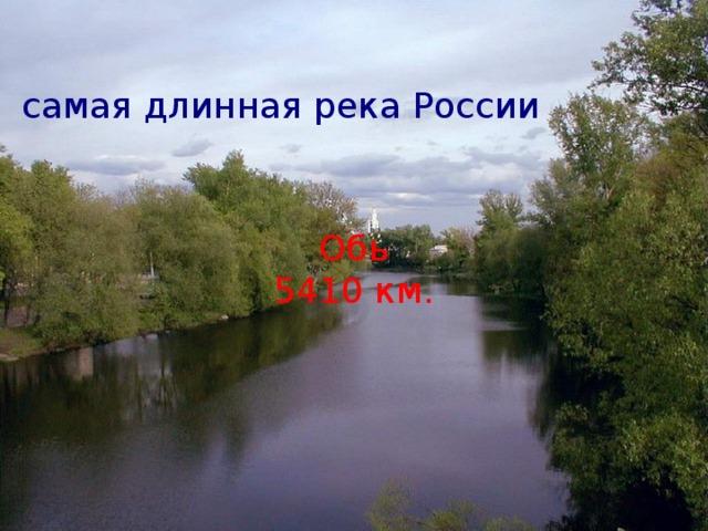 самая длинная река России Обь 5410 км.