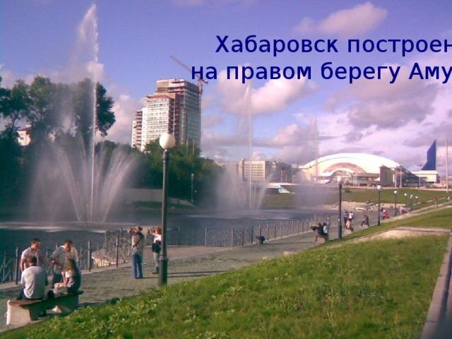 Хабаровск построен на правом берегу Амура