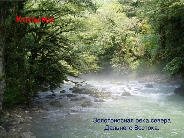 Колыма Золотоносная река севера Дальнего Востока.
