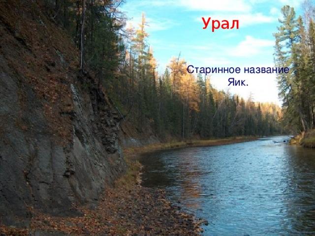Урал Старинное название Яик.