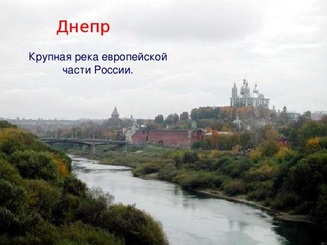 Днепр Крупная река европейской части России.