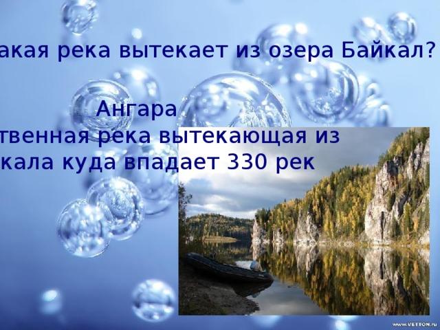 какая река вытекает из озера Байкал? Ангара единственная река вытекающая из Байкала куда впадает 330 рек