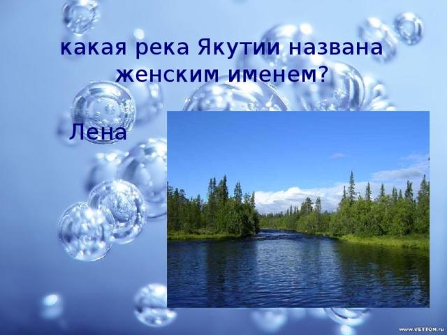 какая река Якутии названа женским именем? Лена