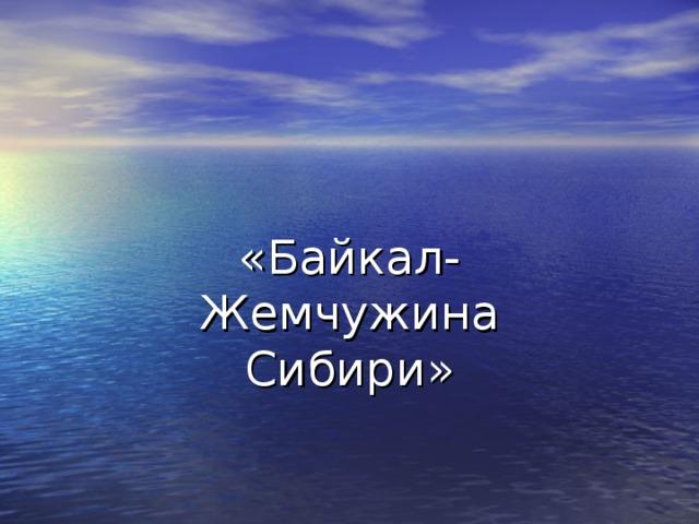 «Байкал-Жемчужина Сибири»