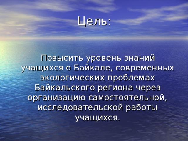 Цель:  Повысить уровень знаний учащихся о Байкале, современных экологических проблемах Байкальского региона через организацию самостоятельной, исследовательской работы учащихся.