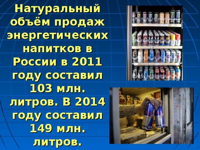 Натуральный объём продаж энергетических напитков в России в 2011 году составил 103 млн. литров. В 2014 году составил 149 млн. литров.