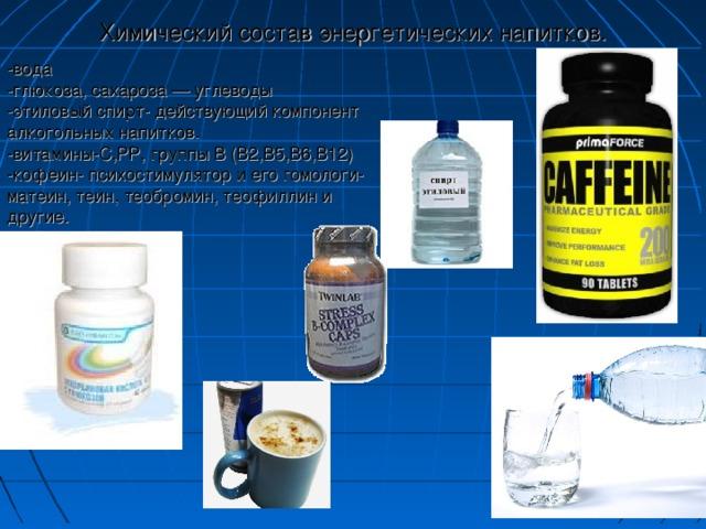 Химический состав энергетических напитков.   -вода  -глюкоза, сахароза — углеводы  -этиловый спирт- действующий компонент алкогольных напитков.  -витамины-С,РР, группы В (В2,В5,В6,В12)  -кофеин- психостимулятор и его гомологи- матеин, теин, теобромин, теофиллин и другие.