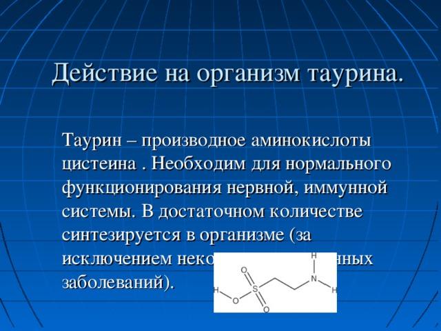 Действие на организм таурина. Таурин – производное аминокислоты цистеина . Необходим для нормального функционирования нервной, иммунной системы. В достаточном количестве синтезируется в организме (за исключением некоторых врожденных заболеваний).