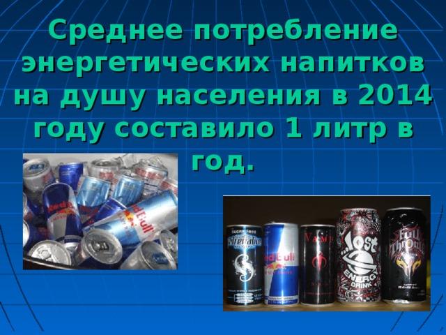 Среднее потребление энергетических напитков на душу населения в 2014 году составило 1 литр в год.