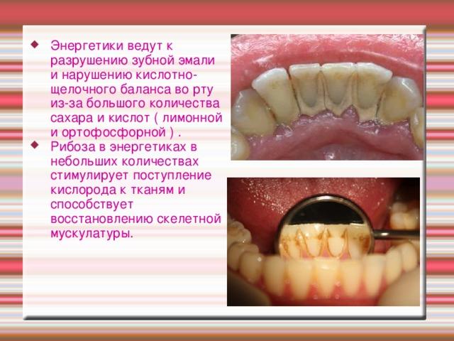 Энергетики ведут к разрушению зубной эмали и нарушению кислотно-щелочного баланса во рту из-за большого количества сахара и кислот ( лимонной и ортофосфорной ) . Рибоза в энергетиках в небольших количествах стимулирует поступление кислорода к тканям и способствует восстановлению скелетной мускулатуры.