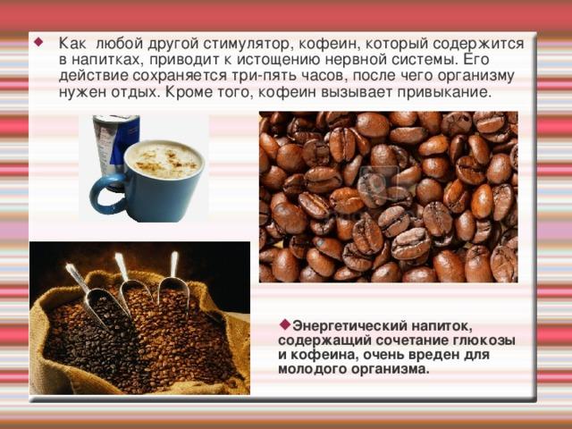 Как любой другой стимулятор, кофеин, который содержится в напитках, приводит к истощению нервной системы. Его действие сохраняется три-пять часов, после чего организму нужен отдых. Кроме того, кофеин вызывает привыкание. Энергетический напиток, содержащий сочетание глюкозы и кофеина, очень вреден для молодого организма.