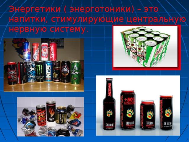 Энергетики ( энерготоники) – это напитки, стимулирующие центральную нервную систему.