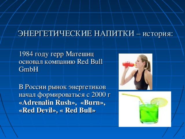 ЭНЕРГЕТИЧЕСКИЕ НАПИТКИ – история: 1984 году герр Матешиц основал компанию Red Bull GmbH  В России рынок энергетиков начал формироваться с 2000 г « Adrenalin Rush », « Burn », « Red Devil », « Red Bull »