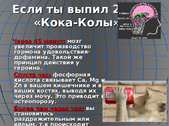 Если ты выпил 200 мл «Кока-Колы»….  Через 45 минут: мозг увеличит производство гормона удовольствия-дофамина. Такой же принцип действия у героина.  Спустя час: фосфорная кислота связывает Ca , Mg и Zn в вашем кишечнике и в ваших костях, выводя их через мочу. Это приводит к остеопорозу.  Более чем через час: вы становитесь раздражительным или вялым, т.к происходит обезвоживание организма.