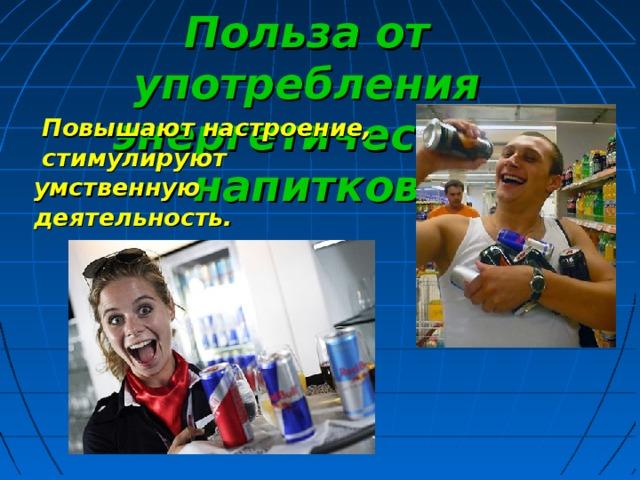 Польза от употребления энергетических напитков  Повышают настроение,  стимулируют умственную деятельность.