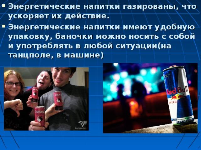 Энергетические напитки газированы, что ускоряет их действие. Энергетические напитки имеют удобную упаковку, баночки можно носить с собой и употреблять в любой ситуации(на танцполе, в машине)