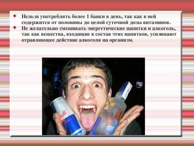 Нельзя употреблять более 1 банки в день, так как в ней содержится от половины до целой суточной дозы витаминов. Не желательно смешивать энергетические напитки и алкоголь, так как вещества, входящие в состав этих напитков, усиливают отравляющее действие алкоголя на организм .